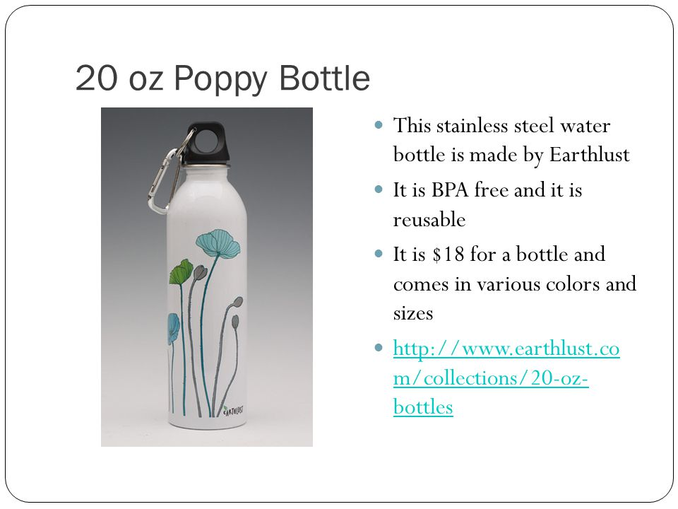 20 oz Poppy Bottle This stainless steel water bottle is made by Earthlust It is BPA free and it is reusable It is $18 for a bottle and comes in various colors and sizes   m/collections/20-oz- bottles   m/collections/20-oz- bottles