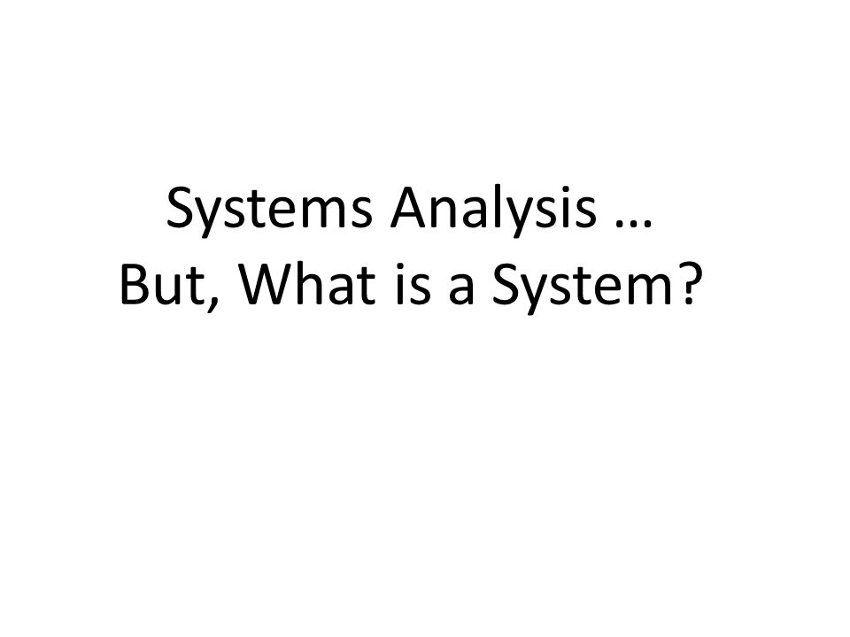Systems Analysis … But, What is a System