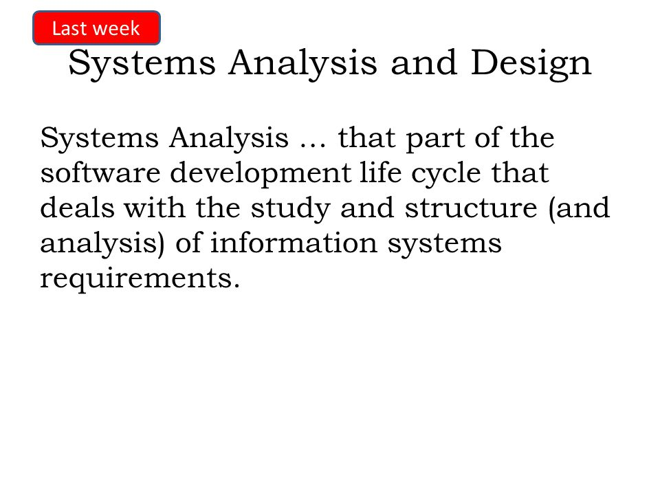 Systems Analysis and Design Systems Analysis … that part of the software development life cycle that deals with the study and structure (and analysis) of information systems requirements.