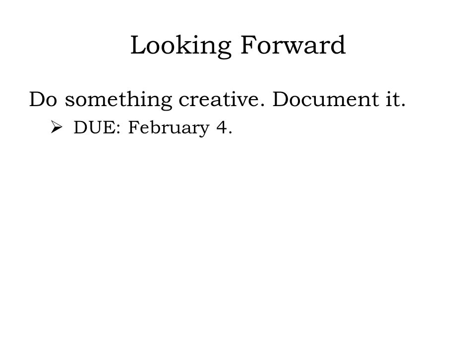 Looking Forward Do something creative. Document it. DUE: February 4.
