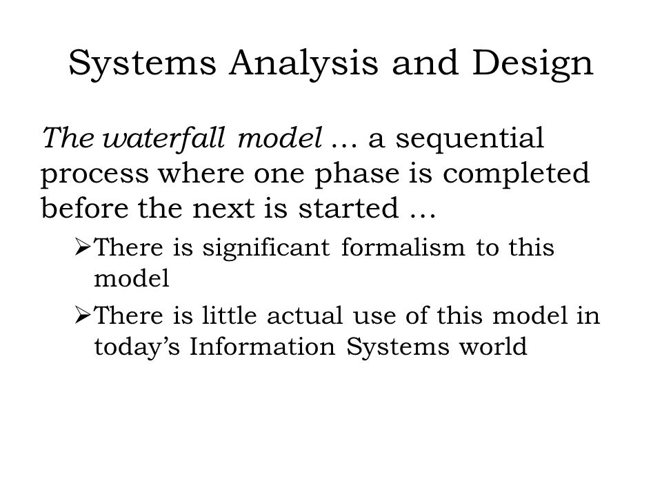 Systems Analysis and Design The spiral model … analyze a little, design a little, code a little, implement a little … effectively a piecewise development of requirements and systems … ideal where requirements are not fully understood and must be discovered