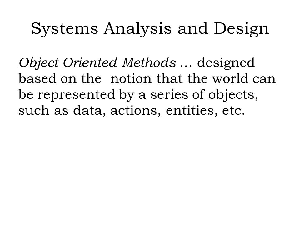 Systems Analysis and Design Object Oriented Methods … designed based on the notion that the world can be represented by a series of objects, such as data, actions, entities, etc.