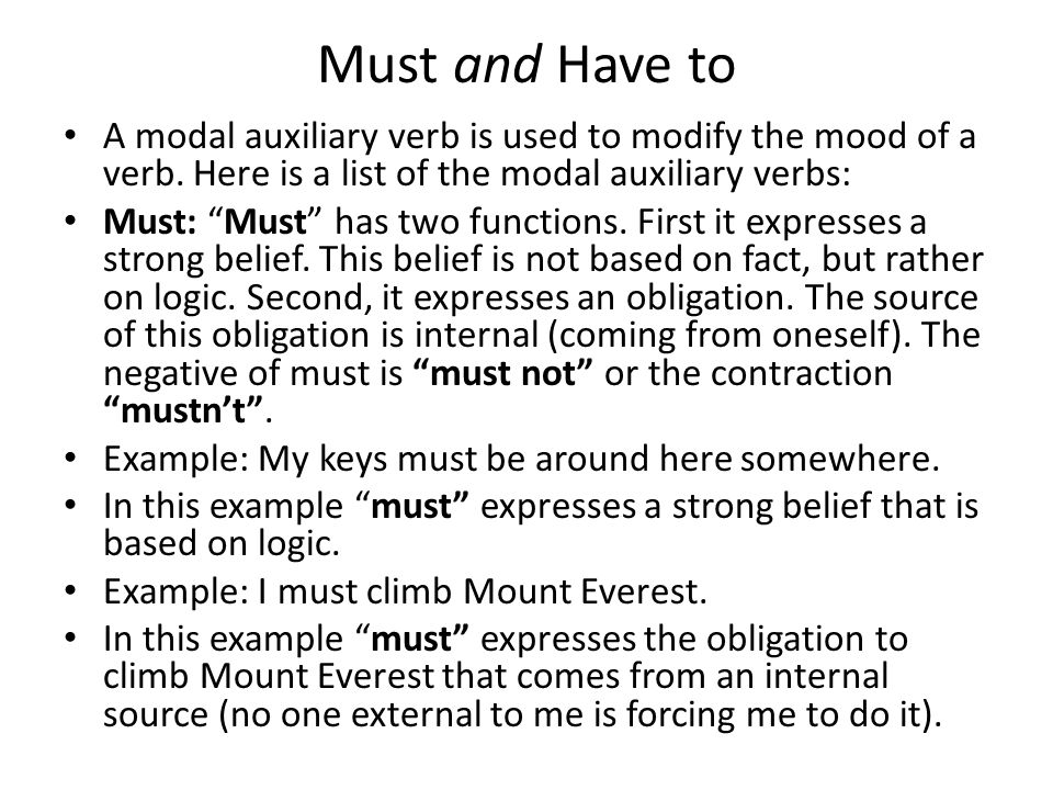 Must and Have to A modal auxiliary verb is used to modify the mood of a verb. Here is a list of the modal auxiliary verbs: Must: Must has two function
