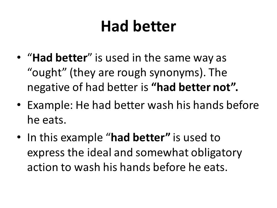 Had better Had better is used in the same way as ought (they are rough synonyms). The negative of had better is had better not. Example: He had better