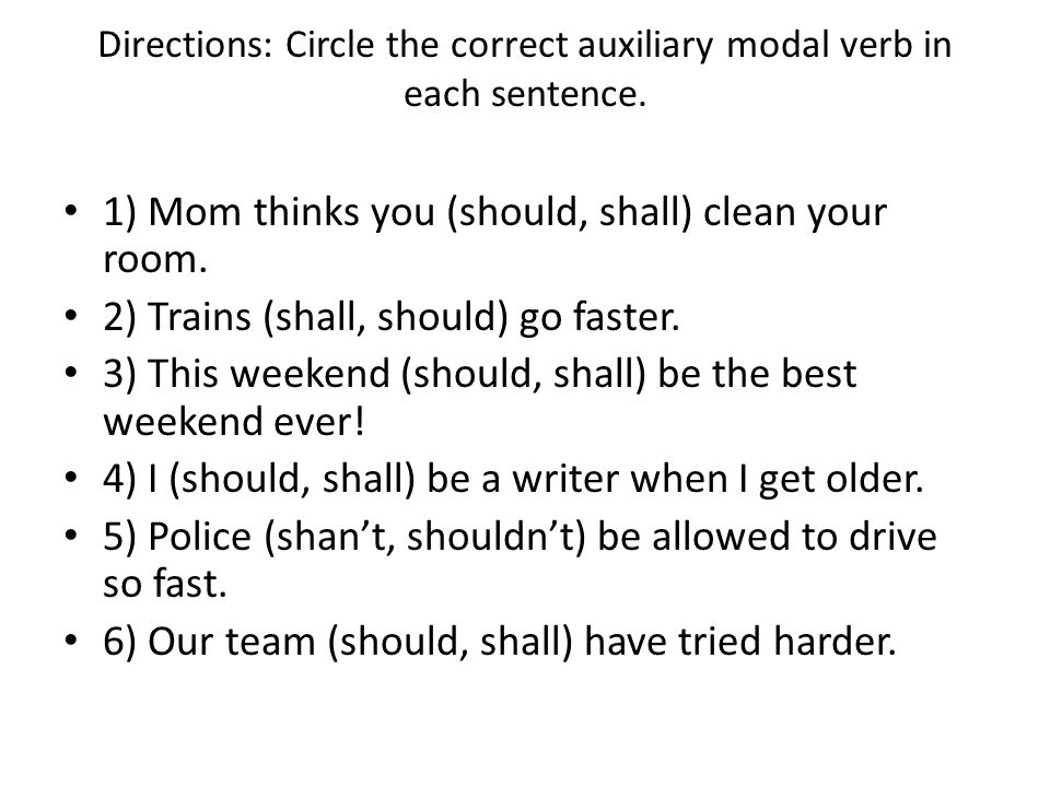 Directions: Circle the correct auxiliary modal verb in each sentence. 1) Mom thinks you (should, shall) clean your room. 2) Trains (shall, should) go