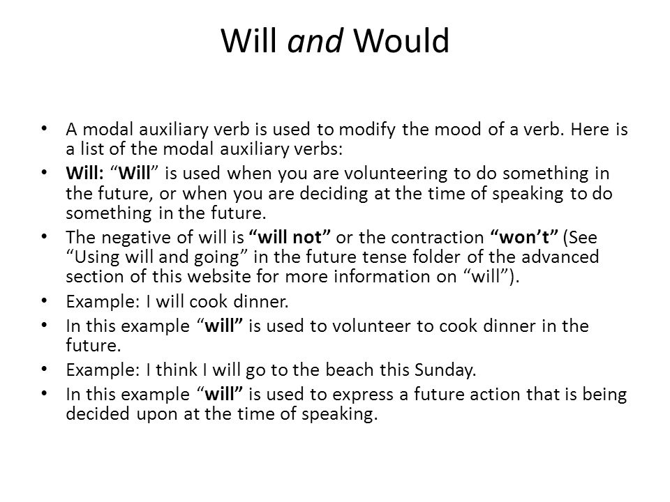 Will and Would A modal auxiliary verb is used to modify the mood of a verb. Here is a list of the modal auxiliary verbs: Will: Will is used when you a