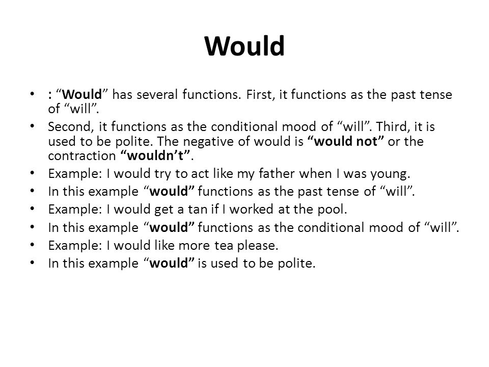 Would : Would has several functions. First, it functions as the past tense of will. Second, it functions as the conditional mood of will. Third, it is