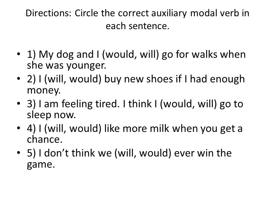 Directions: Circle the correct auxiliary modal verb in each sentence. 1) My dog and I (would, will) go for walks when she was younger. 2) I (will, wou