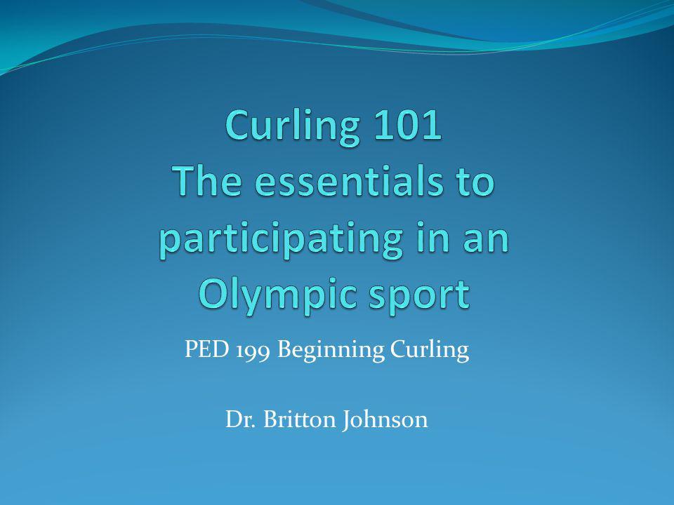 PED 199 Beginning Curling Dr. Britton Johnson