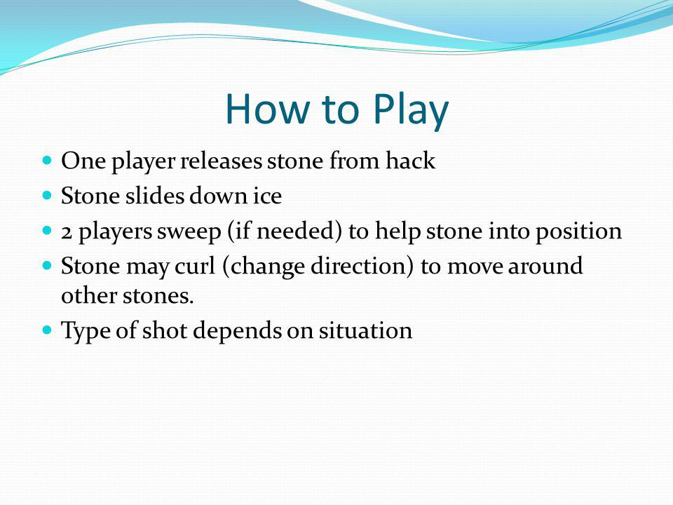 How to Play One player releases stone from hack Stone slides down ice 2 players sweep (if needed) to help stone into position Stone may curl (change direction) to move around other stones.