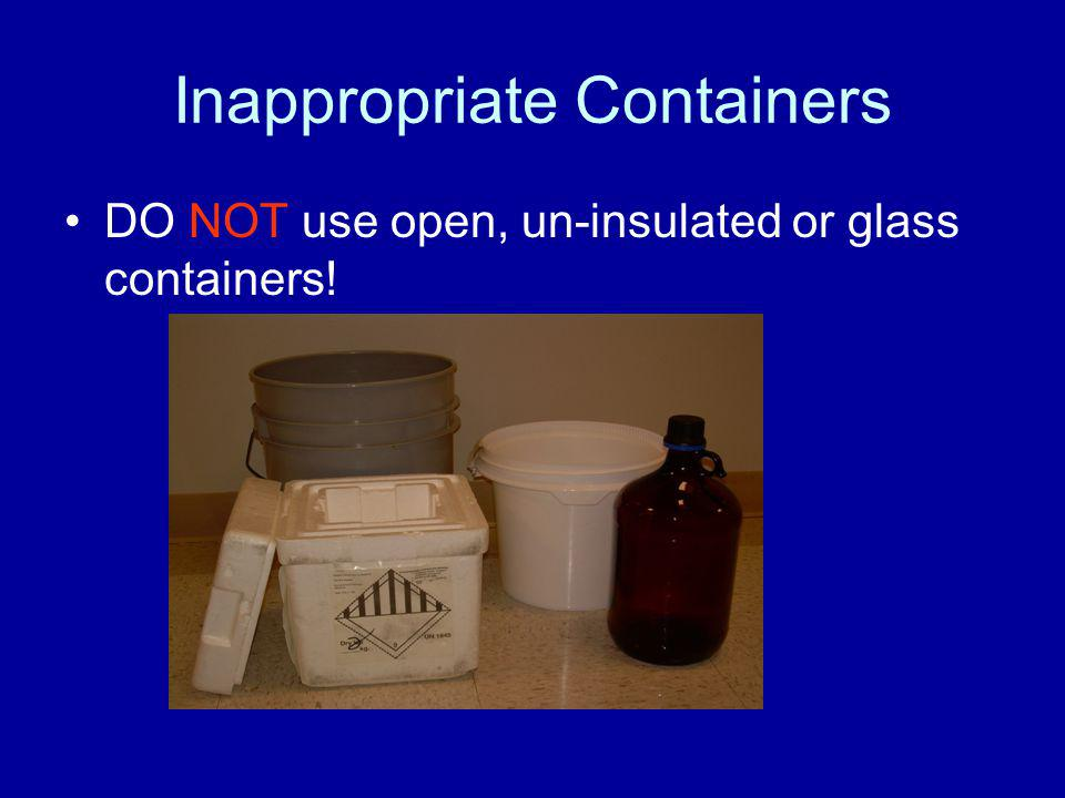 Inappropriate Containers DO NOT use open, un-insulated or glass containers!