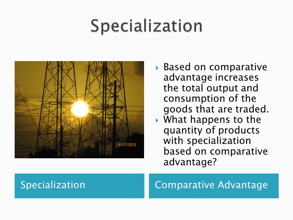 SpecializationComparative Advantage Based on comparative advantage increases the total output and consumption of the goods that are traded. What happe