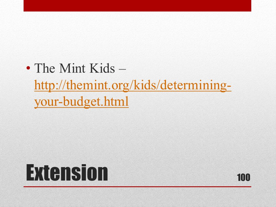 Extension The Mint Kids – http://themint.org/kids/determining- your-budget.html http://themint.org/kids/determining- your-budget.html 100