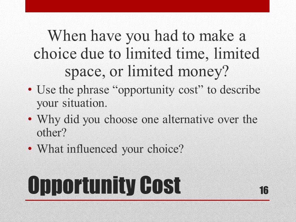 Opportunity Cost When have you had to make a choice due to limited time, limited space, or limited money? Use the phrase opportunity cost to describe