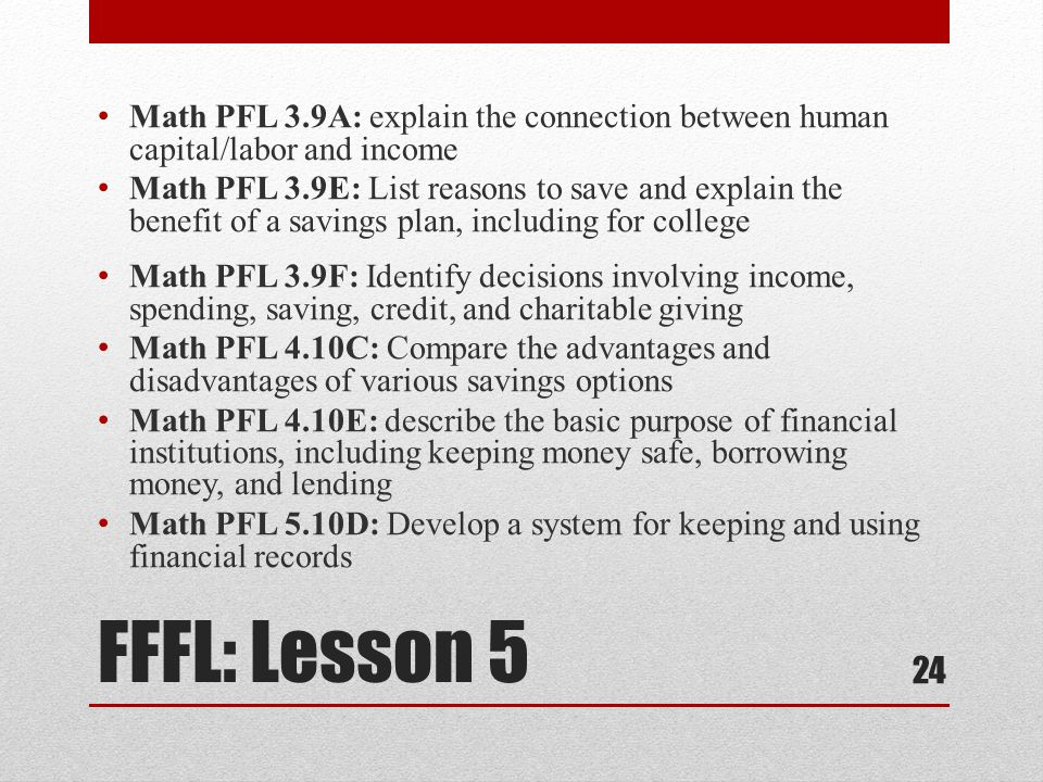 FFFL: Lesson 5 Math PFL 3.9A: explain the connection between human capital/labor and income Math PFL 3.9E: List reasons to save and explain the benefit of a savings plan, including for college Math PFL 3.9F: Identify decisions involving income, spending, saving, credit, and charitable giving Math PFL 4.10C: Compare the advantages and disadvantages of various savings options Math PFL 4.10E: describe the basic purpose of financial institutions, including keeping money safe, borrowing money, and lending Math PFL 5.10D: Develop a system for keeping and using financial records 24