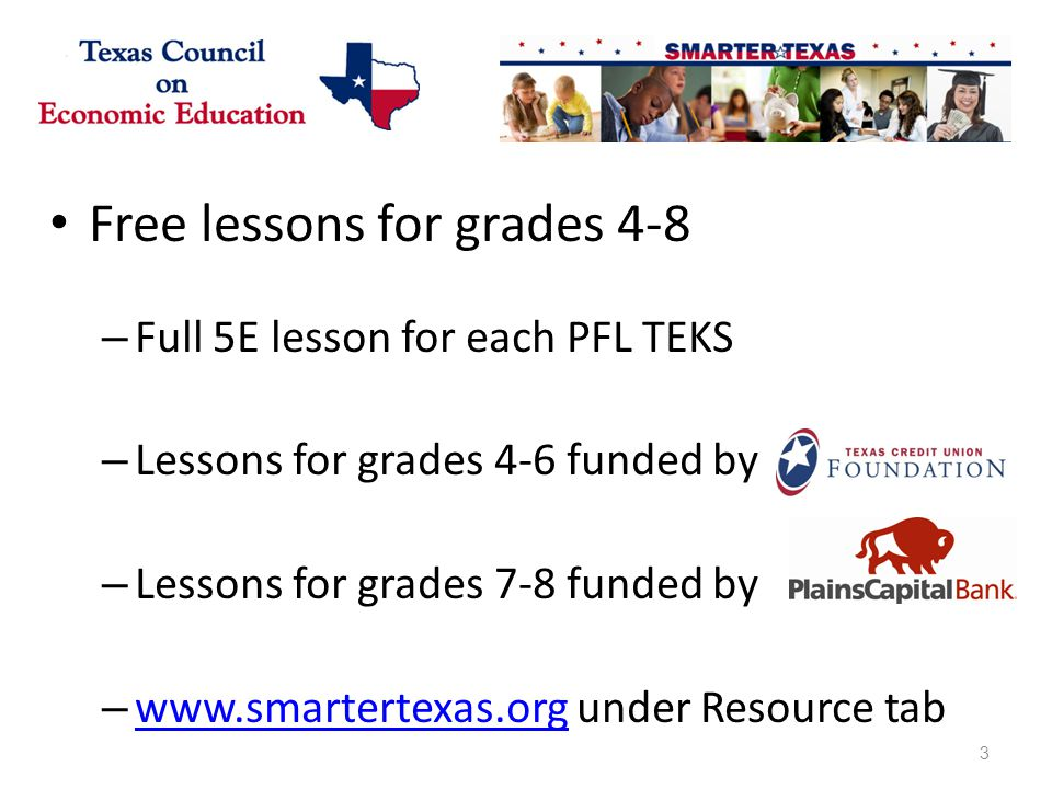 Free lessons for grades 4-8 – Full 5E lesson for each PFL TEKS – Lessons for grades 4-6 funded by – Lessons for grades 7-8 funded by – www.smartertexas.org under Resource tab www.smartertexas.org 3