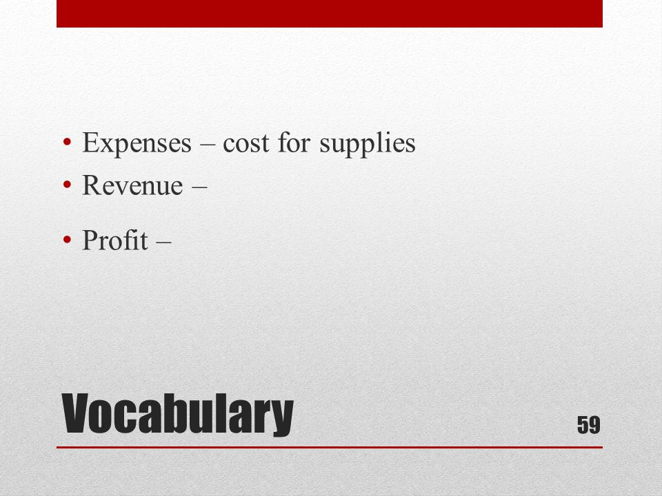Vocabulary Expenses – cost for supplies Revenue – Profit – 59