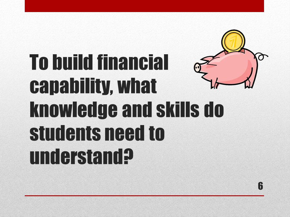 To build financial capability, what knowledge and skills do students need to understand 6