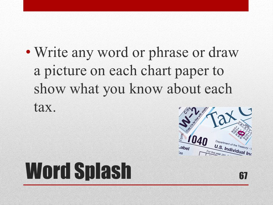Word Splash Write any word or phrase or draw a picture on each chart paper to show what you know about each tax.