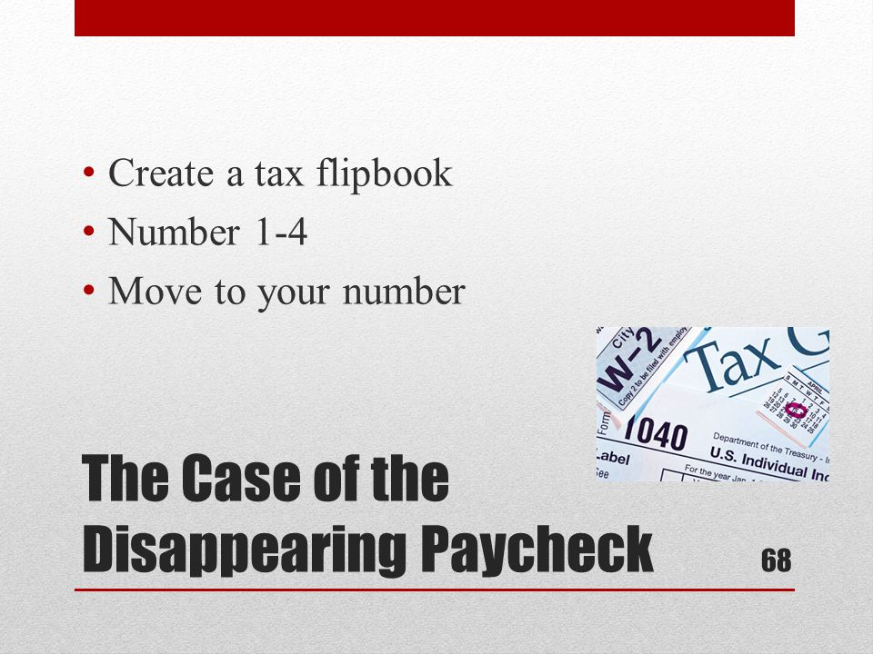 The Case of the Disappearing Paycheck Create a tax flipbook Number 1-4 Move to your number 68