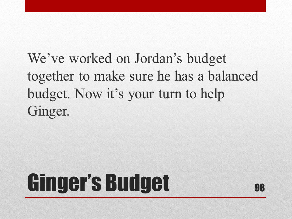 Gingers Budget Weve worked on Jordans budget together to make sure he has a balanced budget.