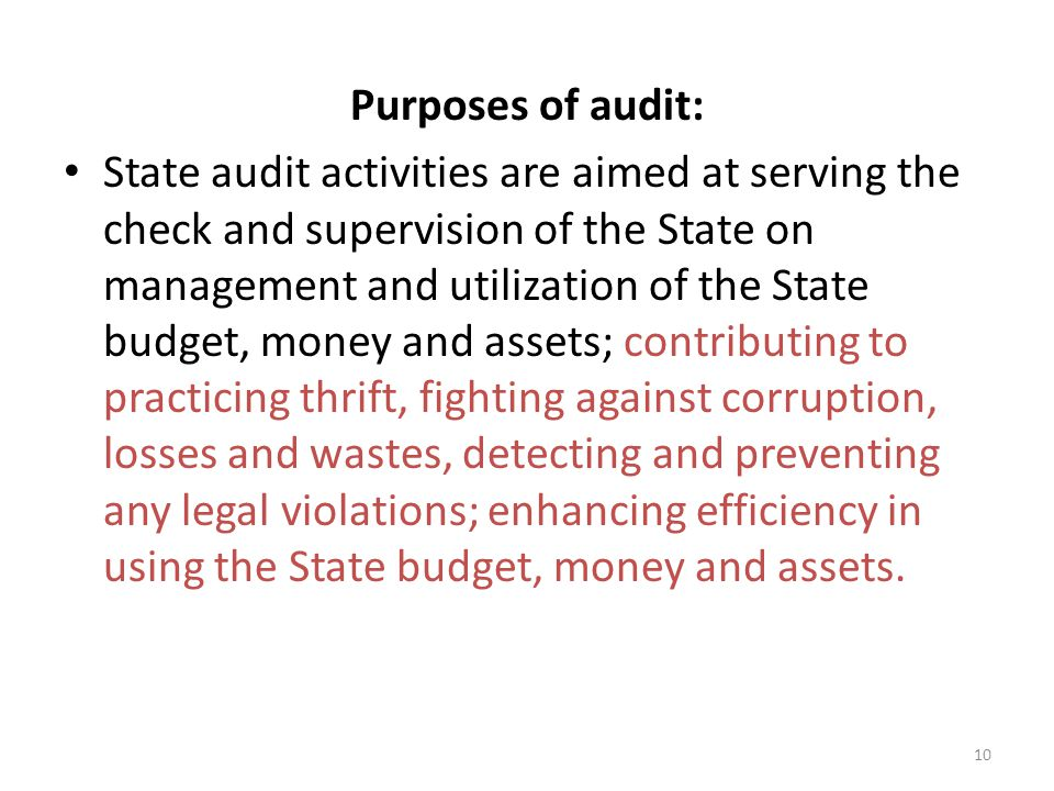 Purposes of audit: State audit activities are aimed at serving the check and supervision of the State on management and utilization of the State budget, money and assets; contributing to practicing thrift, fighting against corruption, losses and wastes, detecting and preventing any legal violations; enhancing efficiency in using the State budget, money and assets.