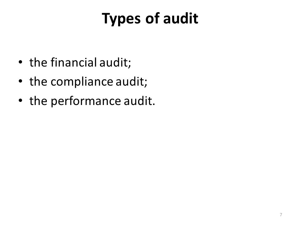 Types of audit the financial audit; the compliance audit; the performance audit. 7
