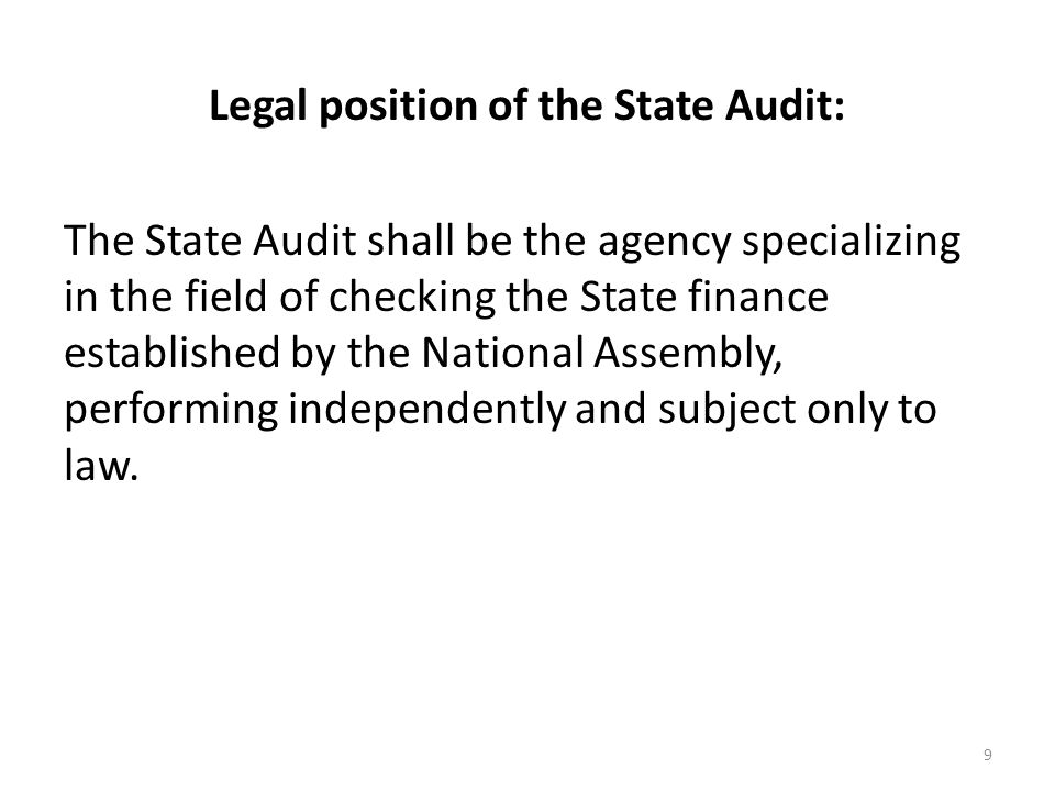 Legal position of the State Audit: The State Audit shall be the agency specializing in the field of checking the State finance established by the National Assembly, performing independently and subject only to law.