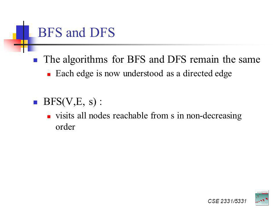 BFS and DFS The algorithms for BFS and DFS remain the same Each edge is now understood as a directed edge BFS(V,E, s) : visits all nodes reachable from s in non-decreasing order