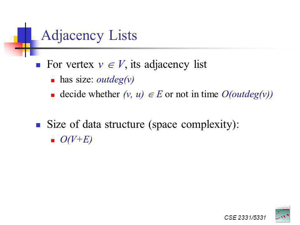 CSE 2331/5331 Adjacency Lists For vertex v V, its adjacency list has size: outdeg(v) decide whether (v, u) E or not in time O(outdeg(v)) Size of data structure (space complexity): O(V+E)
