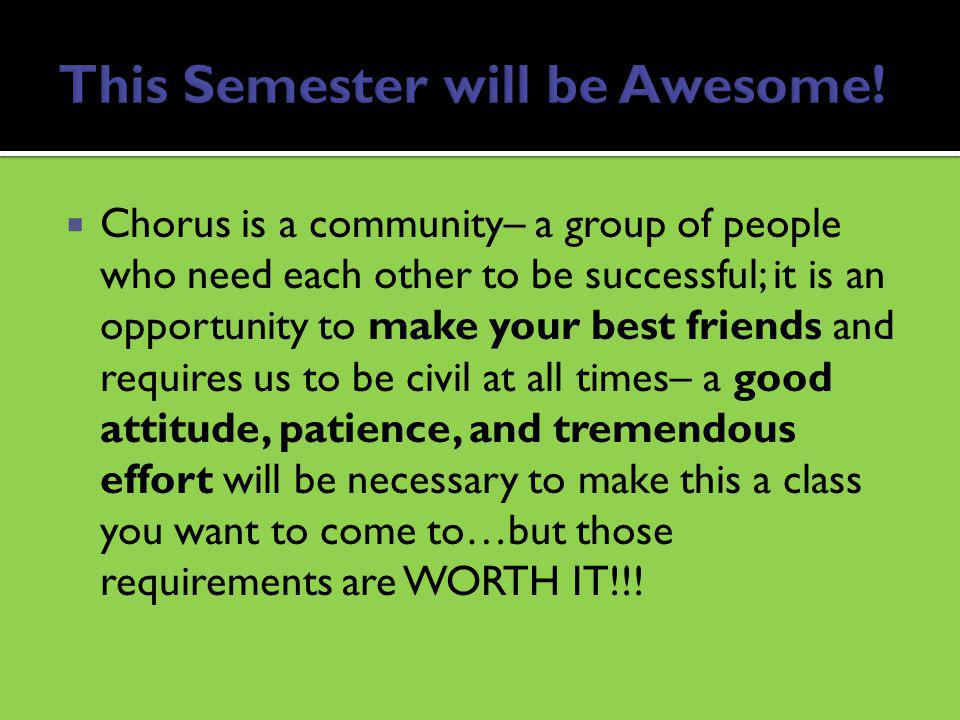 Chorus is a community– a group of people who need each other to be successful; it is an opportunity to make your best friends and requires us to be civil at all times– a good attitude, patience, and tremendous effort will be necessary to make this a class you want to come to…but those requirements are WORTH IT!!!