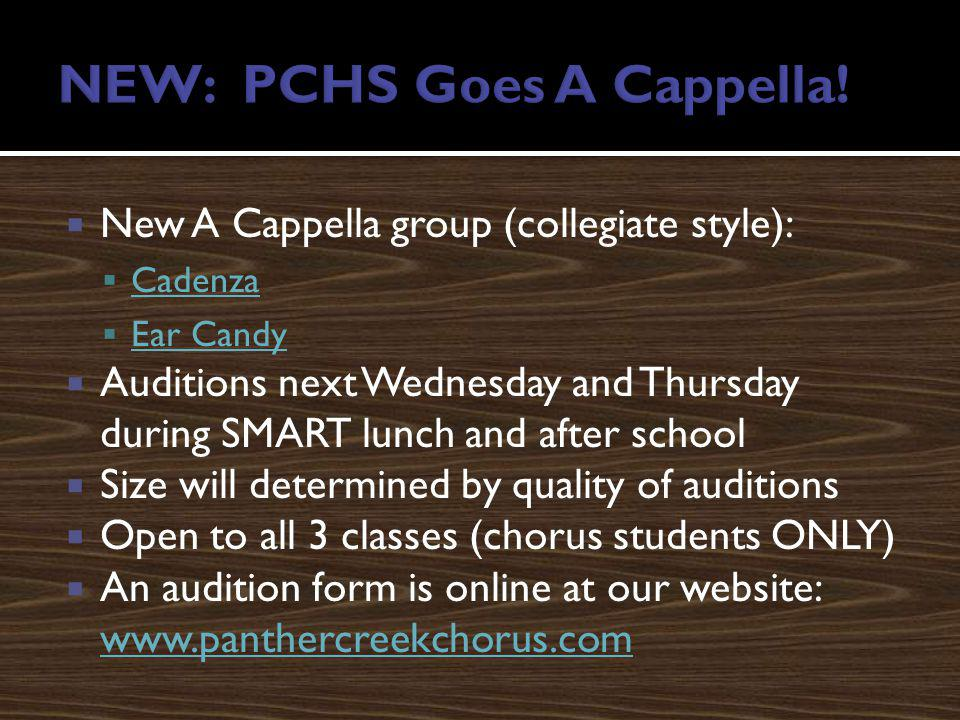 New A Cappella group (collegiate style): Cadenza Ear Candy Auditions next Wednesday and Thursday during SMART lunch and after school Size will determined by quality of auditions Open to all 3 classes (chorus students ONLY) An audition form is online at our website: www.panthercreekchorus.com www.panthercreekchorus.com
