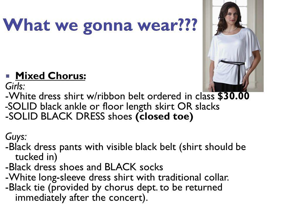 What we gonna wear??? Mixed Chorus: Girls: -White dress shirt w/ribbon belt ordered in class $30.00 -SOLID black ankle or floor length skirt OR slacks