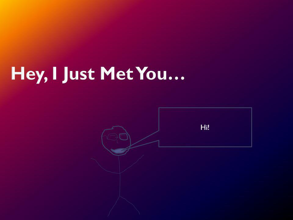 Hey, I Just Met You… Hi!