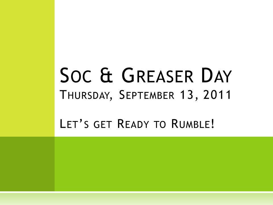 S OC & G REASER D AY T HURSDAY, S EPTEMBER 13, 2011 L ET S GET R EADY TO R UMBLE !