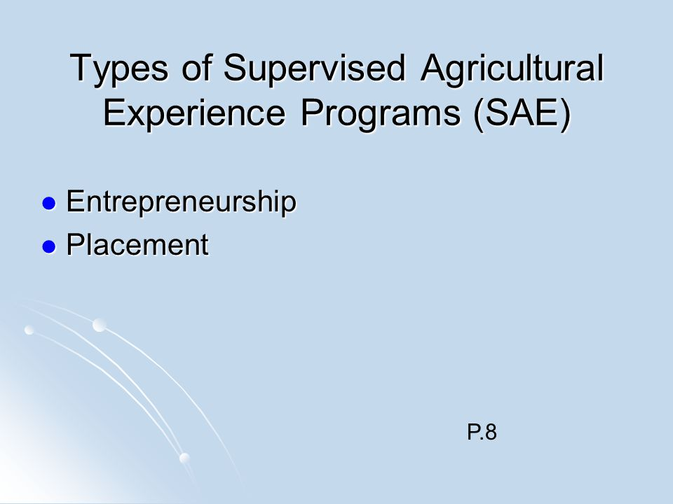 Types of Supervised Agricultural Experience Programs (SAE) Entrepreneurship Entrepreneurship Placement Placement P.8