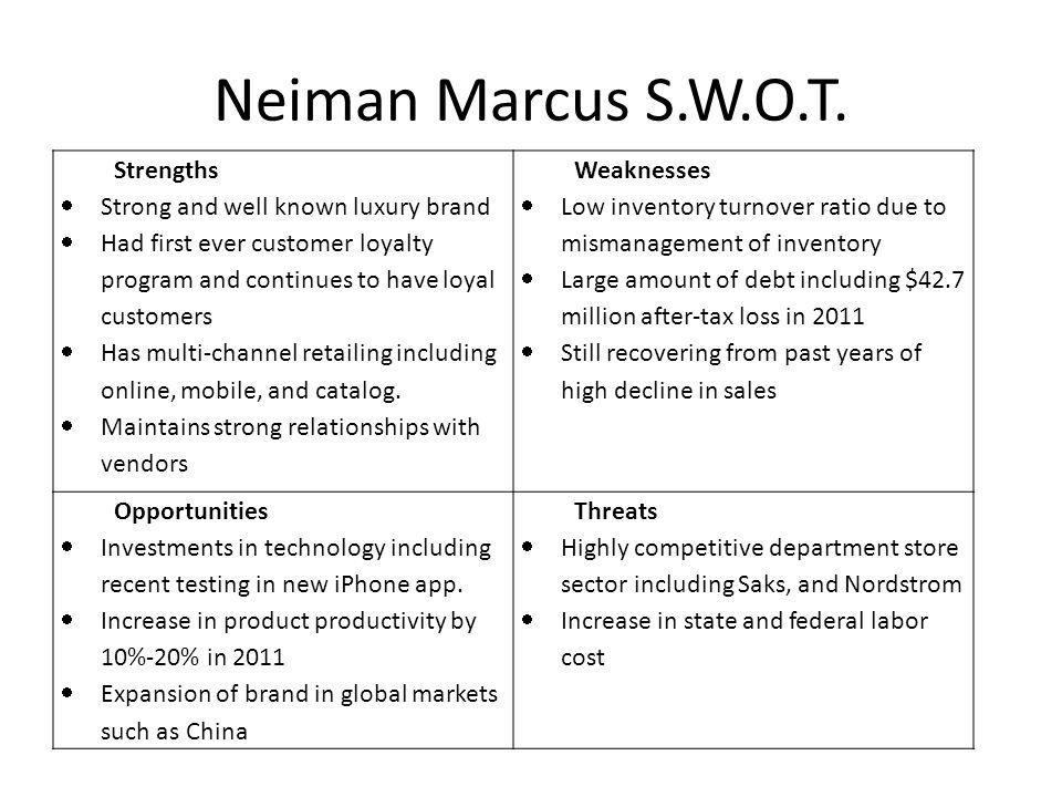 Neiman Marcus S.W.O.T. Strengths Strong and well known luxury brand Had first ever customer loyalty program and continues to have loyal customers Has