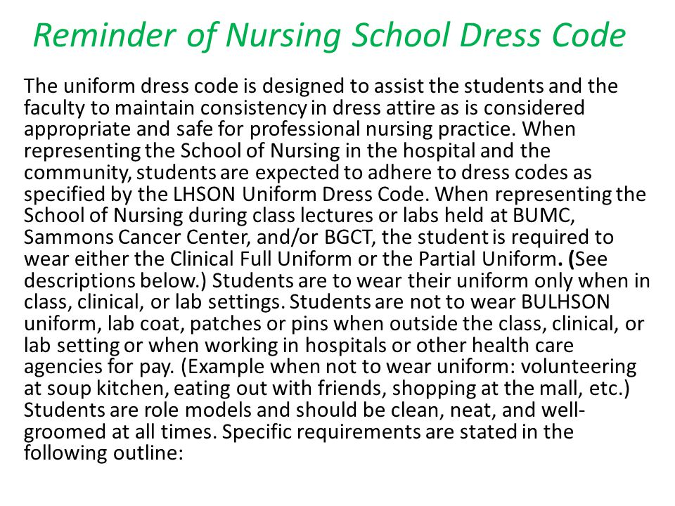 Reminder of Nursing School Dress Code The uniform dress code is designed to assist the students and the faculty to maintain consistency in dress attire as is considered appropriate and safe for professional nursing practice.