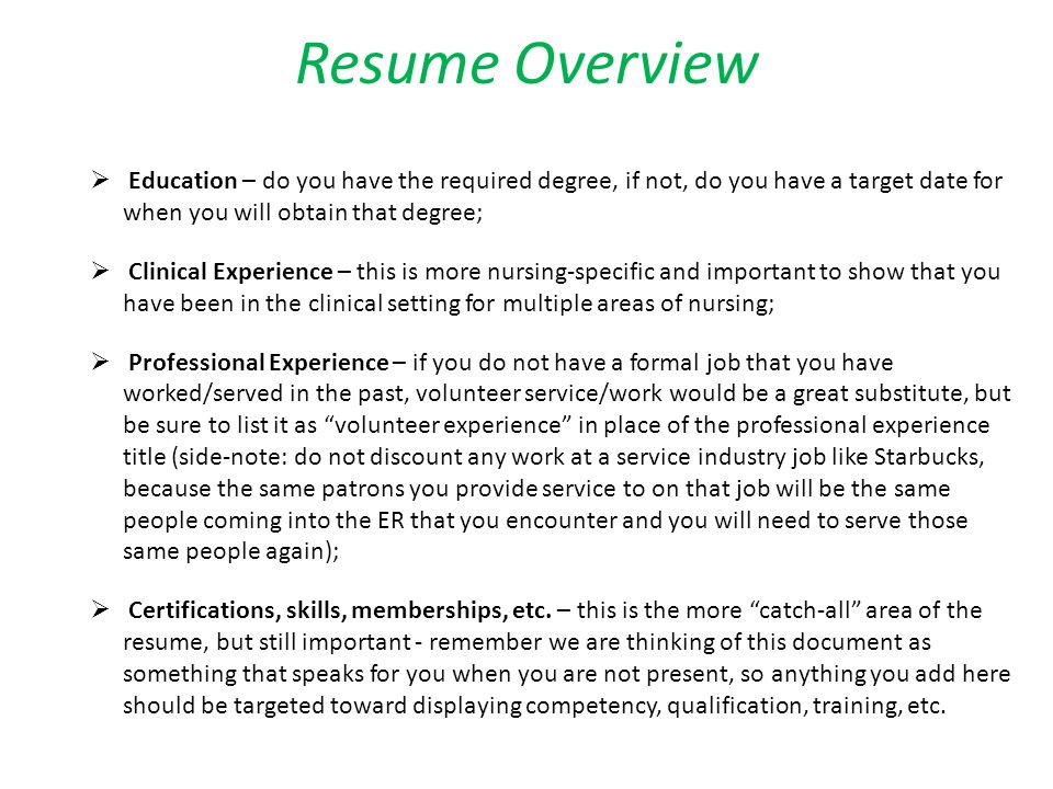 Resume Overview Education – do you have the required degree, if not, do you have a target date for when you will obtain that degree; Clinical Experience – this is more nursing-specific and important to show that you have been in the clinical setting for multiple areas of nursing; Professional Experience – if you do not have a formal job that you have worked/served in the past, volunteer service/work would be a great substitute, but be sure to list it as volunteer experience in place of the professional experience title (side-note: do not discount any work at a service industry job like Starbucks, because the same patrons you provide service to on that job will be the same people coming into the ER that you encounter and you will need to serve those same people again); Certifications, skills, memberships, etc.