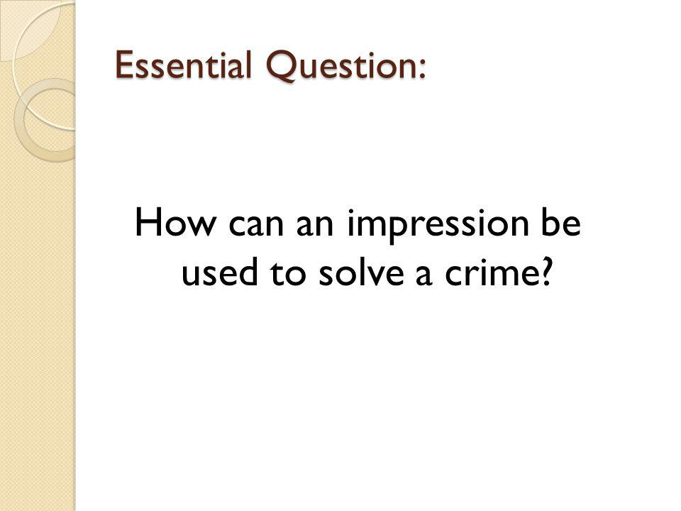 Essential Question: How can an impression be used to solve a crime?