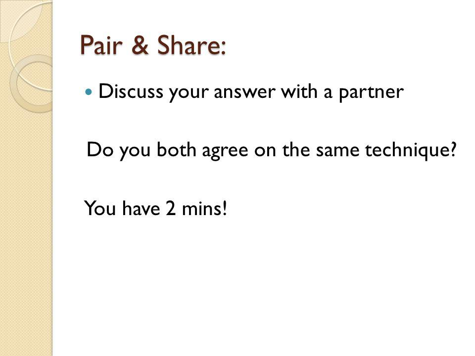 Pair & Share: Discuss your answer with a partner Do you both agree on the same technique.