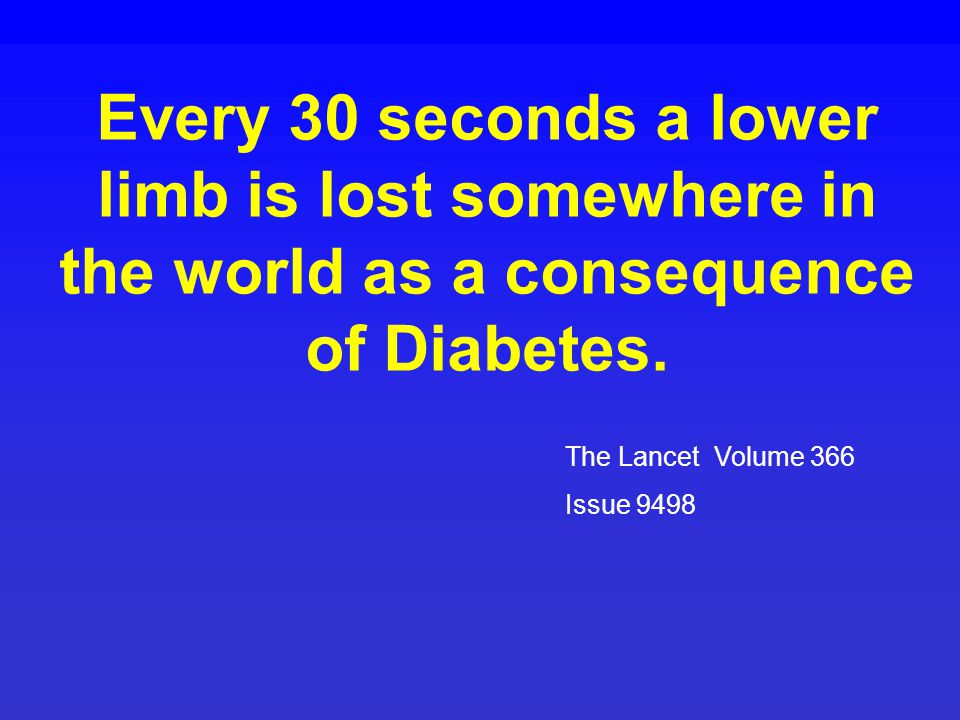 Every 30 seconds a lower limb is lost somewhere in the world as a consequence of Diabetes. The Lancet Volume 366 Issue 9498