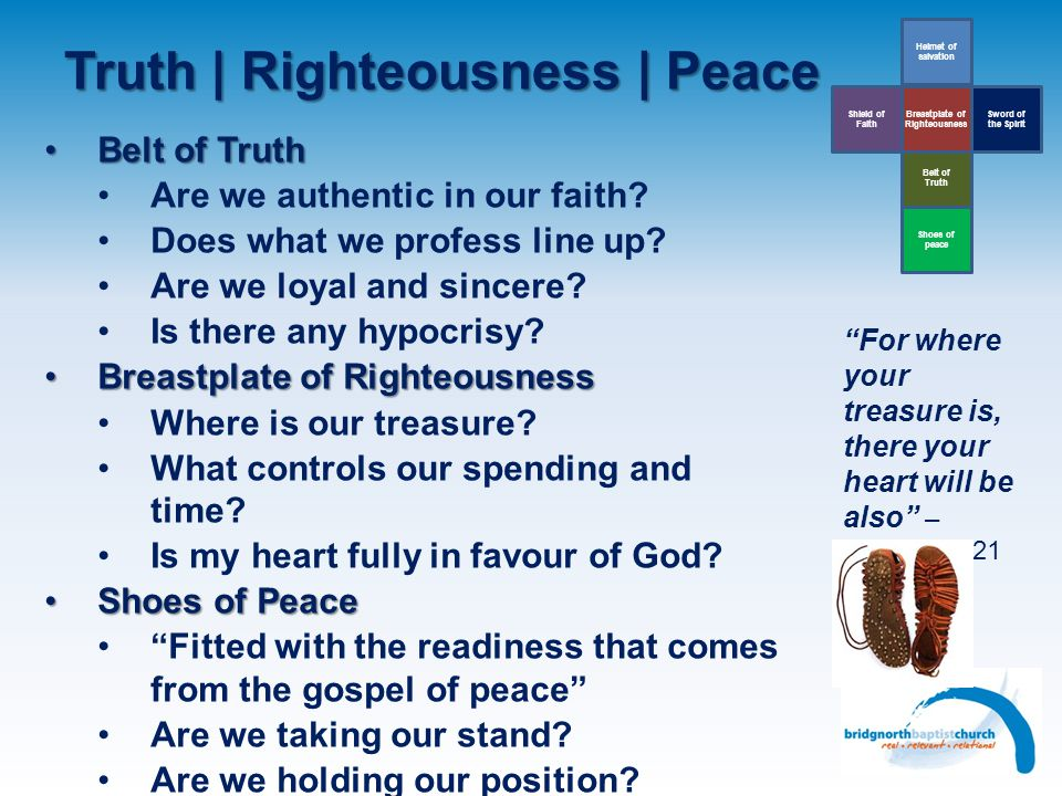Truth | Righteousness | Peace Belt of Truth Helmet of salvation Sword of the Spirit Breastplate of Righteousness Shield of Faith Shoes of peace Belt o