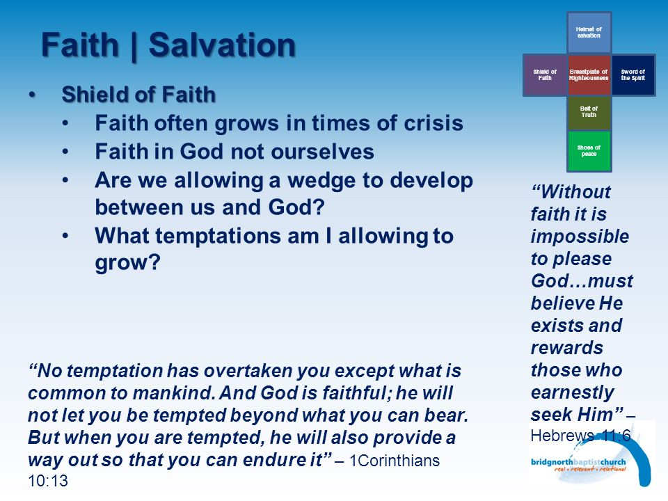 Faith | Salvation Belt of Truth Helmet of salvation Sword of the Spirit Breastplate of Righteousness Shield of Faith Shoes of peace Shield of FaithShield of Faith Faith often grows in times of crisis Faith in God not ourselves Are we allowing a wedge to develop between us and God.