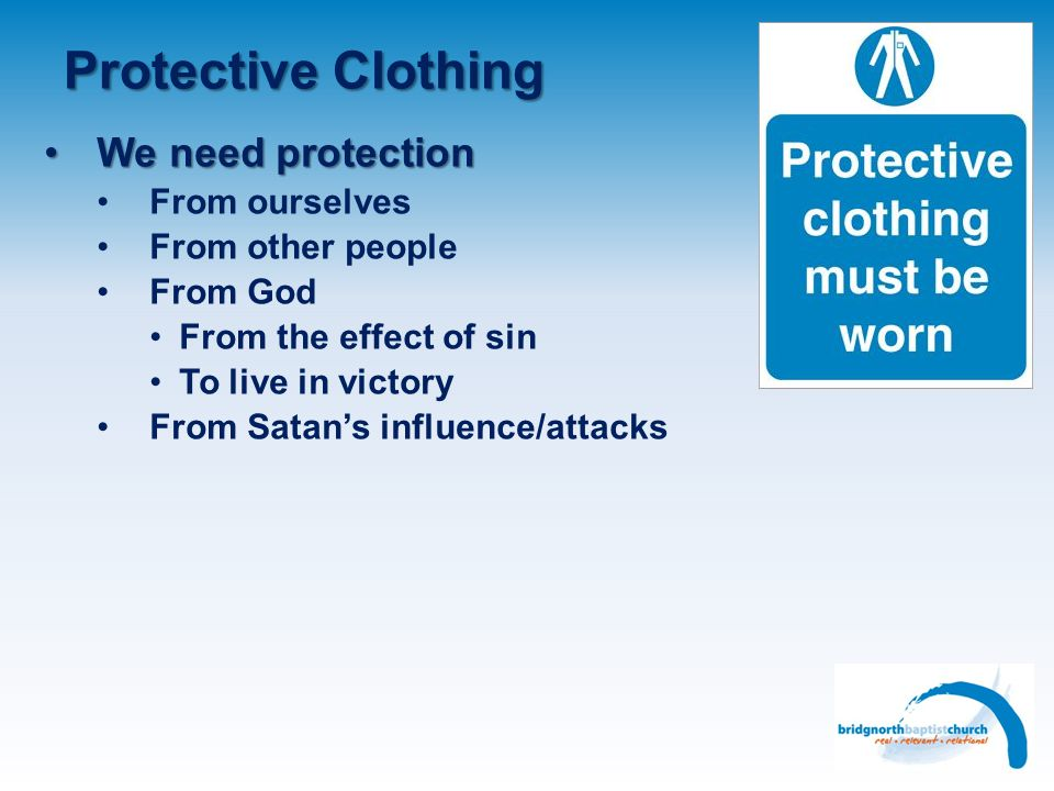 Protective Clothing We need protectionWe need protection From ourselves From other people From God From the effect of sin To live in victory From Satans influence/attacks