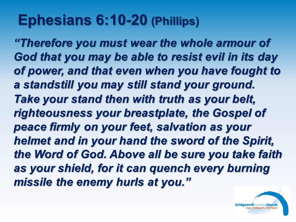 Ephesians 6:10-20 (Phillips) Therefore you must wear the whole armour of God that you may be able to resist evil in its day of power, and that even when you have fought to a standstill you may still stand your ground.