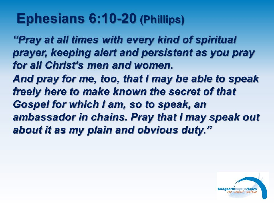 Ephesians 6:10-20 (Phillips) Pray at all times with every kind of spiritual prayer, keeping alert and persistent as you pray for all Christs men and women.