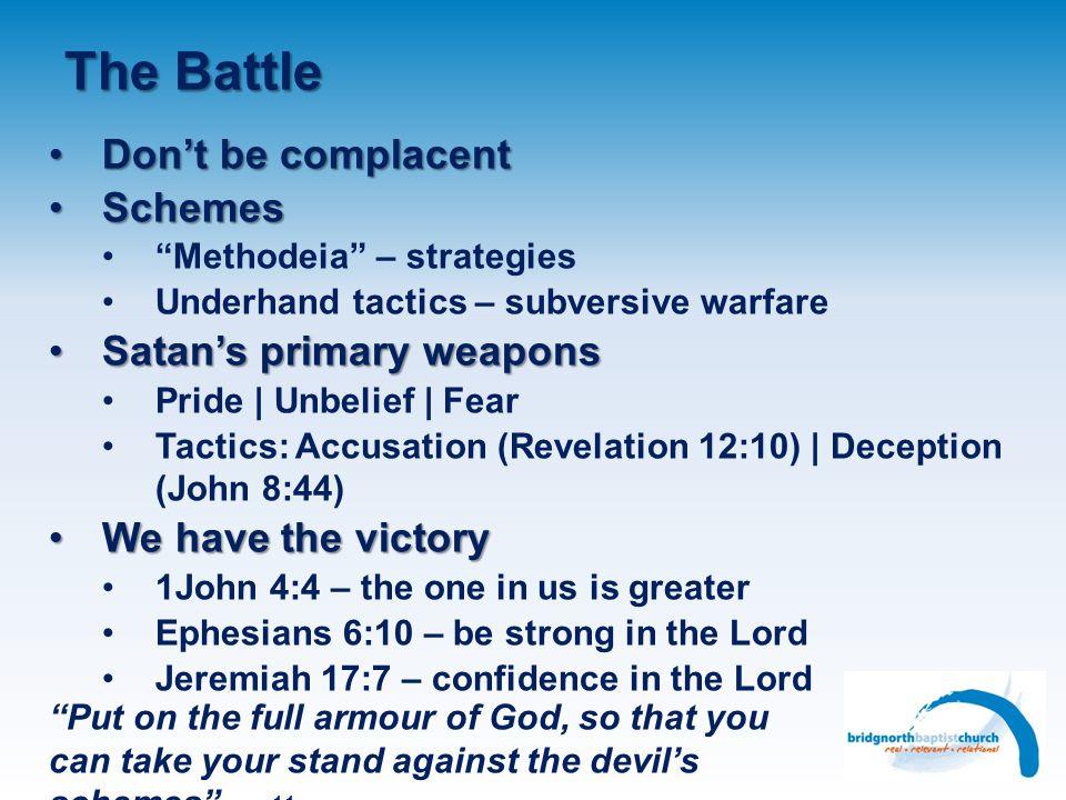 The Battle Dont be complacentDont be complacent SchemesSchemes Methodeia – strategies Underhand tactics – subversive warfare Satans primary weaponsSat
