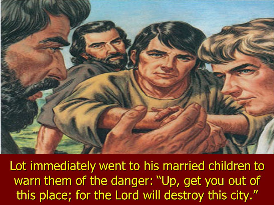 The angels instructed Lot to gather his family together and quickly leave the city. For the Lord has sent us to destroy Sodom and Gomorrah, they said.