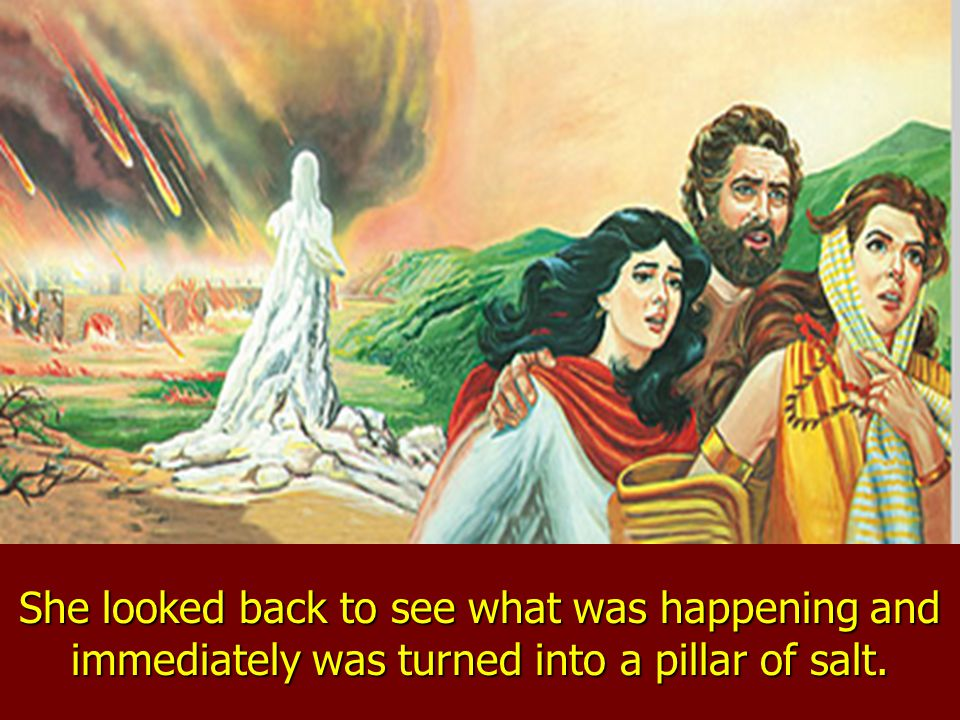 The angels had told Lot and his family not to look back on the burning cities, but Lots wife could not resist the temptation.